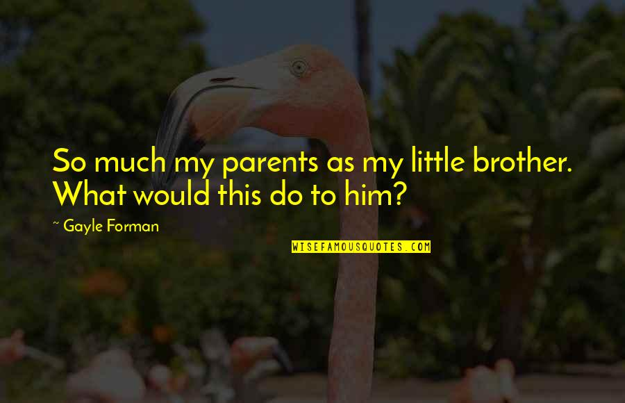 Little Brother Quotes By Gayle Forman: So much my parents as my little brother.