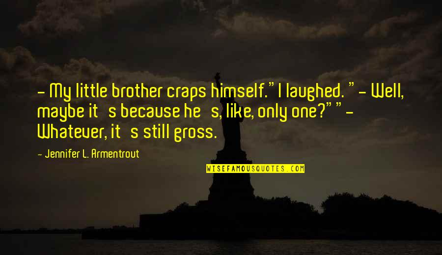 """Little Brother Quotes By Jennifer L. Armentrout: - My little brother craps himself.""""I laughed. """"-"""