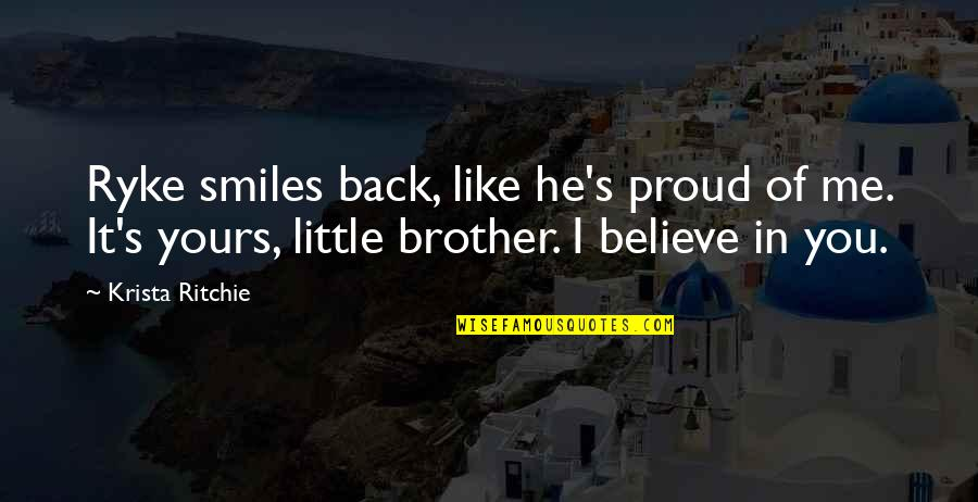 Little Brother Quotes By Krista Ritchie: Ryke smiles back, like he's proud of me.