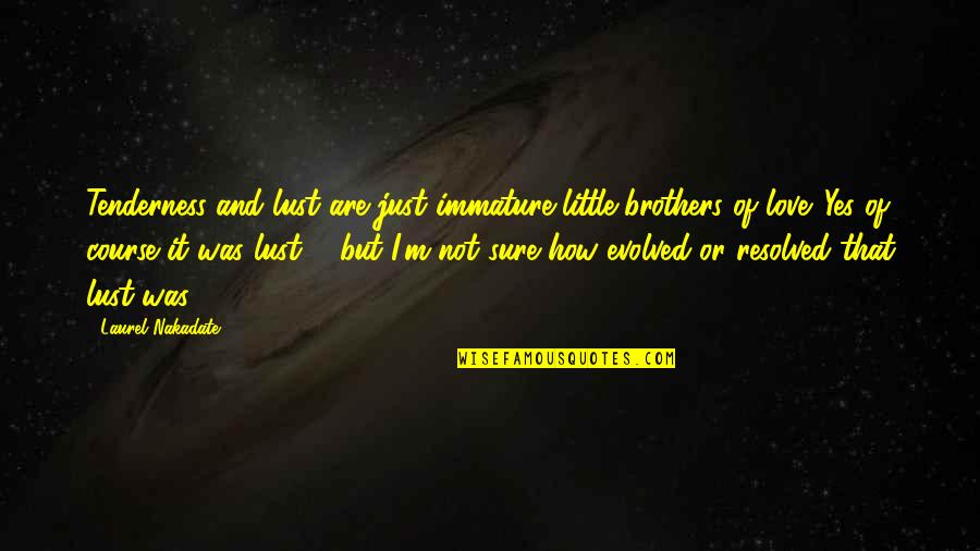 Little Brother Quotes By Laurel Nakadate: Tenderness and lust are just immature little brothers