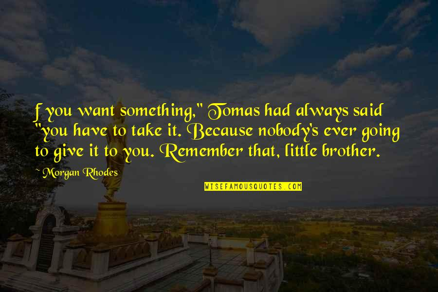 """Little Brother Quotes By Morgan Rhodes: f you want something,"""" Tomas had always said"""