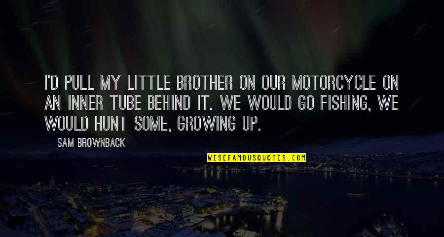 Little Brother Quotes By Sam Brownback: I'd pull my little brother on our motorcycle