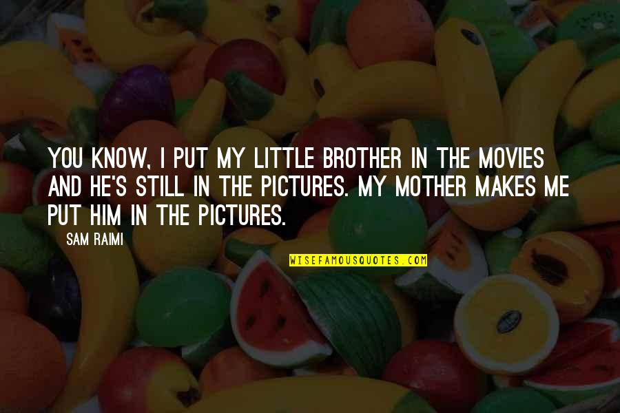 Little Brother Quotes By Sam Raimi: You know, I put my little brother in