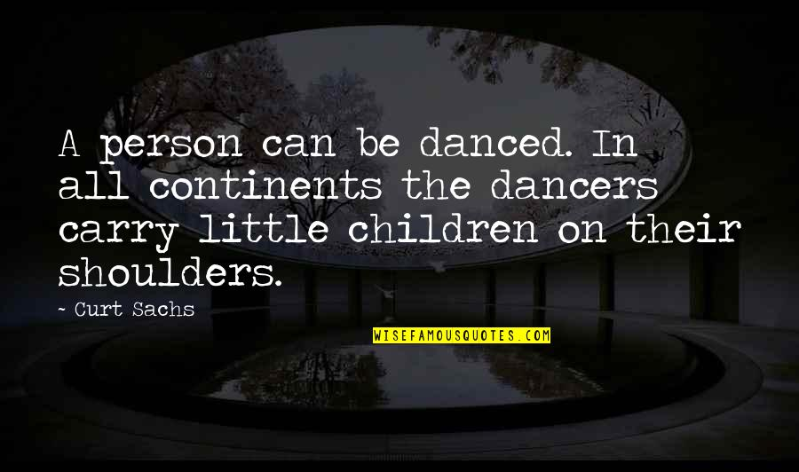 Little Dancers Quotes By Curt Sachs: A person can be danced. In all continents