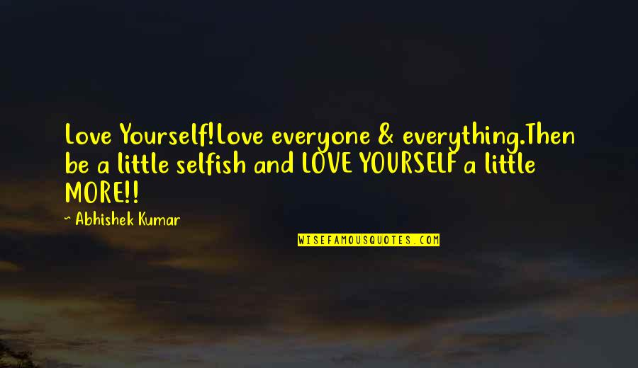 Little More Quotes By Abhishek Kumar: Love Yourself!Love everyone & everything.Then be a little