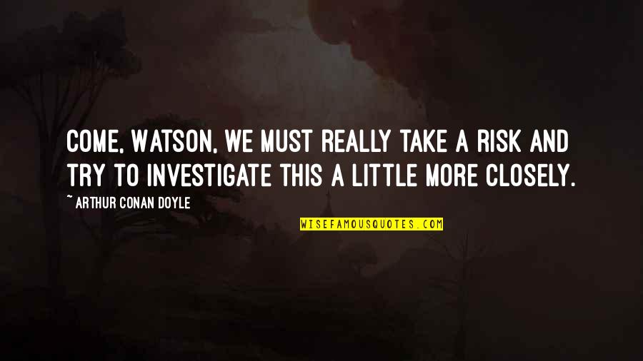 Little More Quotes By Arthur Conan Doyle: Come, Watson, we must really take a risk