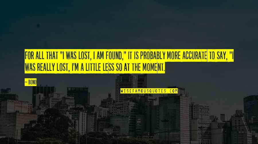 "Little More Quotes By Bono: For all that ""I was lost, I am"