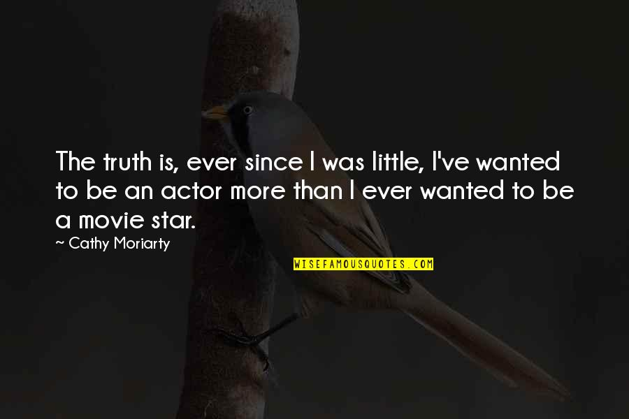 Little More Quotes By Cathy Moriarty: The truth is, ever since I was little,