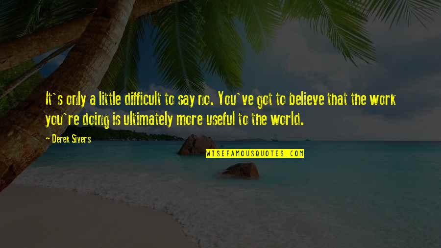 Little More Quotes By Derek Sivers: It's only a little difficult to say no.