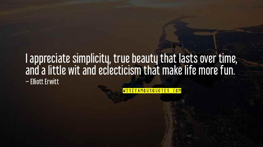 Little More Quotes By Elliott Erwitt: I appreciate simplicity, true beauty that lasts over