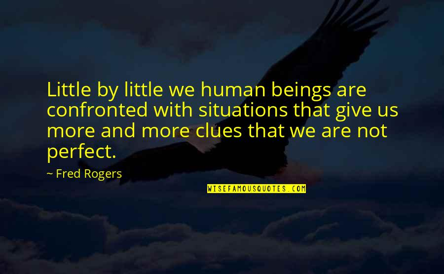 Little More Quotes By Fred Rogers: Little by little we human beings are confronted
