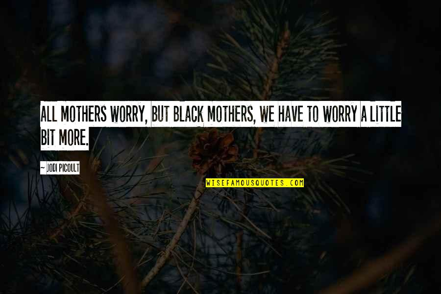 Little More Quotes By Jodi Picoult: All mothers worry, but Black mothers, we have