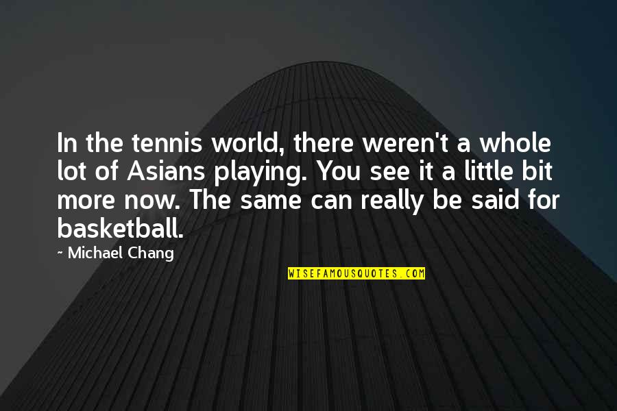 Little More Quotes By Michael Chang: In the tennis world, there weren't a whole