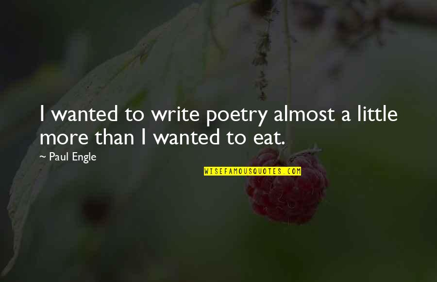 Little More Quotes By Paul Engle: I wanted to write poetry almost a little