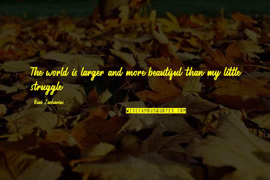 Little More Quotes By Ravi Zacharias: The world is larger and more beautiful than