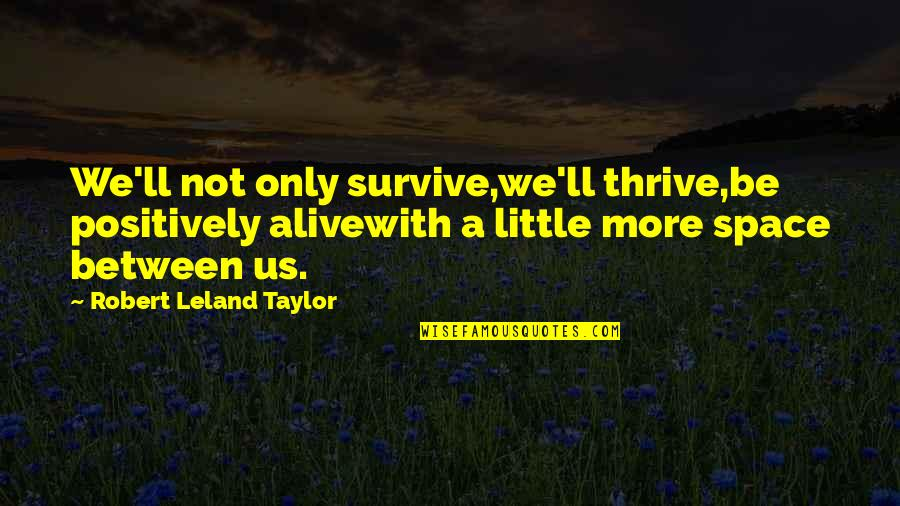 Little More Quotes By Robert Leland Taylor: We'll not only survive,we'll thrive,be positively alivewith a