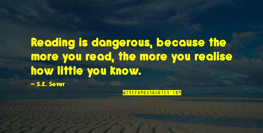 Little More Quotes By S.E. Sever: Reading is dangerous, because the more you read,