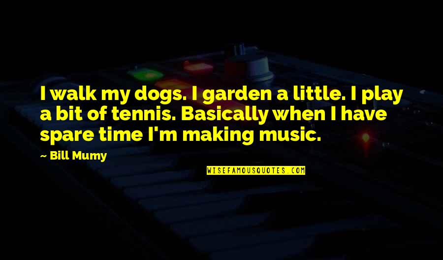 Little Music Quotes By Bill Mumy: I walk my dogs. I garden a little.