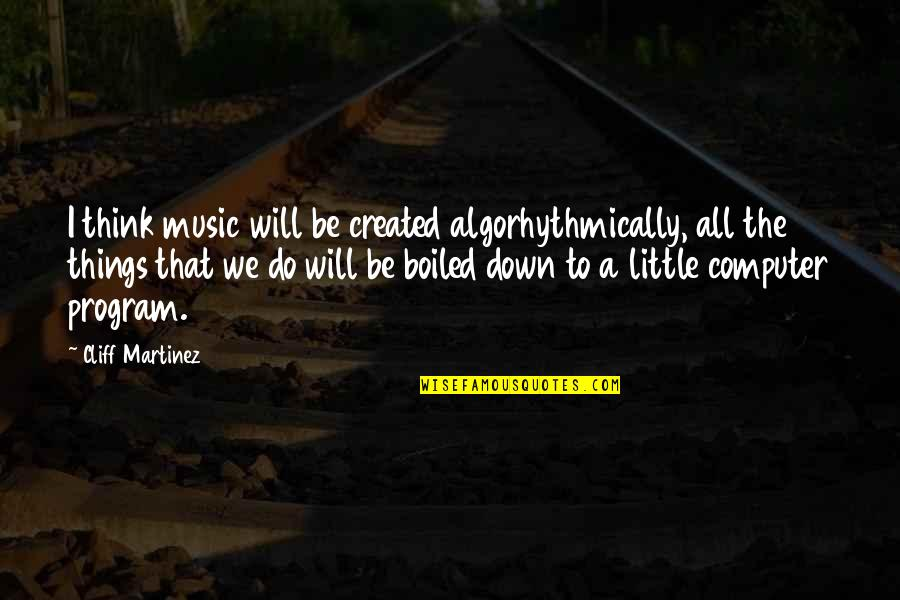 Little Music Quotes By Cliff Martinez: I think music will be created algorhythmically, all