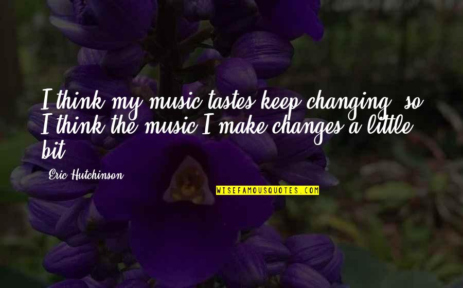 Little Music Quotes By Eric Hutchinson: I think my music tastes keep changing, so
