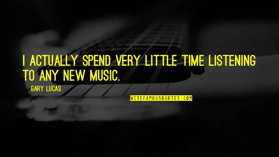 Little Music Quotes By Gary Lucas: I actually spend very little time listening to