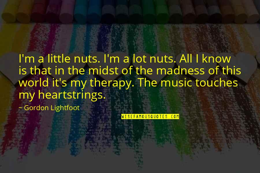 Little Music Quotes By Gordon Lightfoot: I'm a little nuts. I'm a lot nuts.