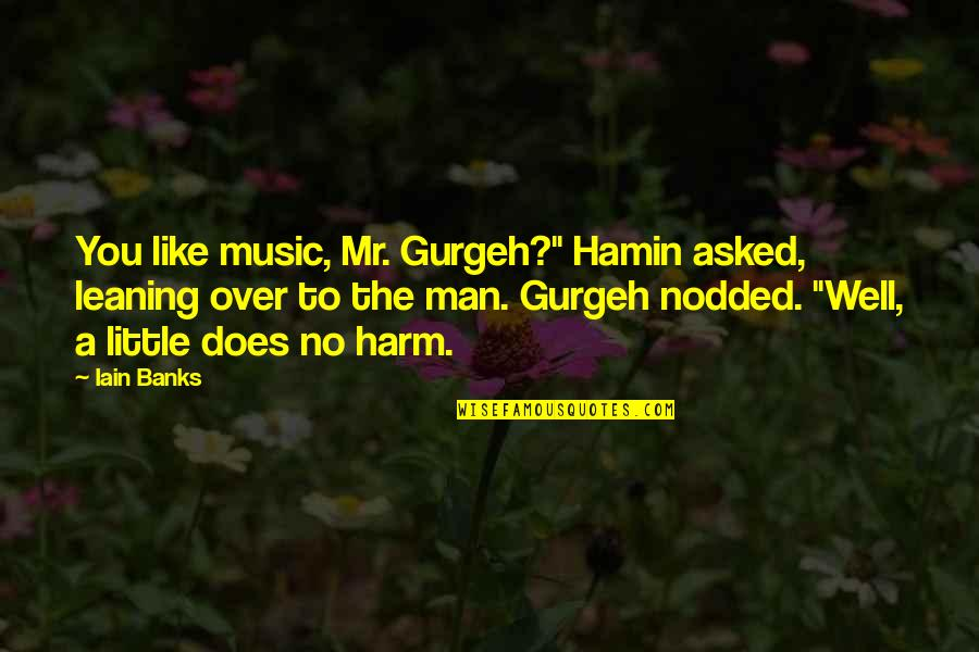 """Little Music Quotes By Iain Banks: You like music, Mr. Gurgeh?"""" Hamin asked, leaning"""