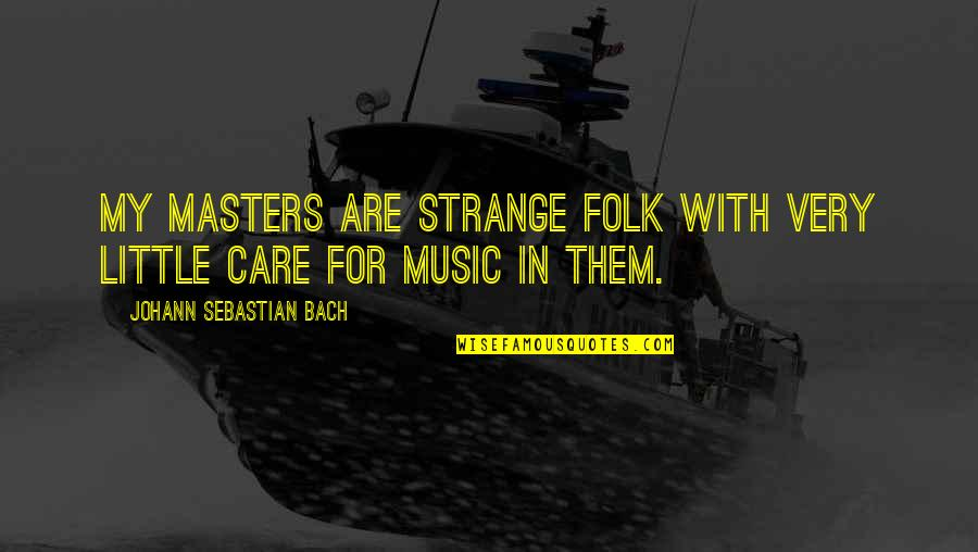 Little Music Quotes By Johann Sebastian Bach: My masters are strange folk with very little