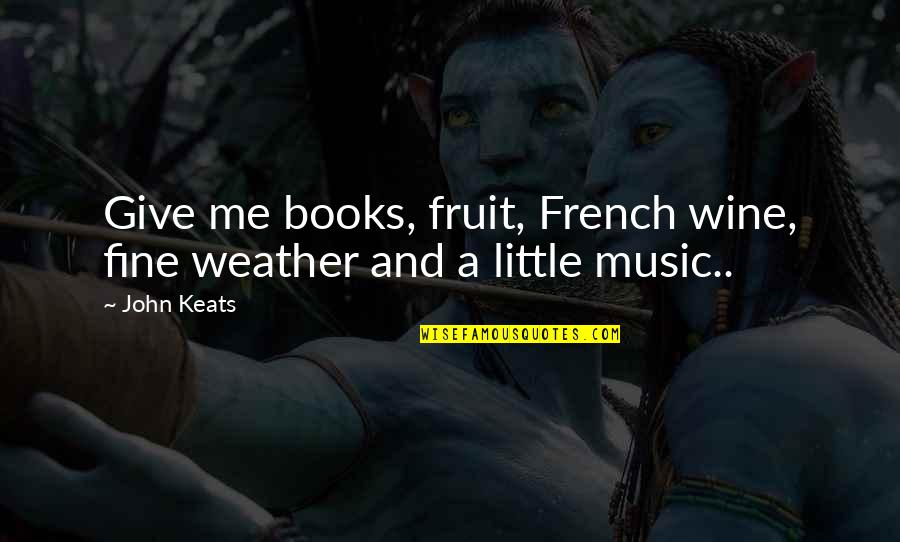 Little Music Quotes By John Keats: Give me books, fruit, French wine, fine weather