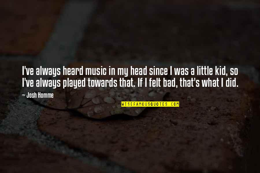 Little Music Quotes By Josh Homme: I've always heard music in my head since