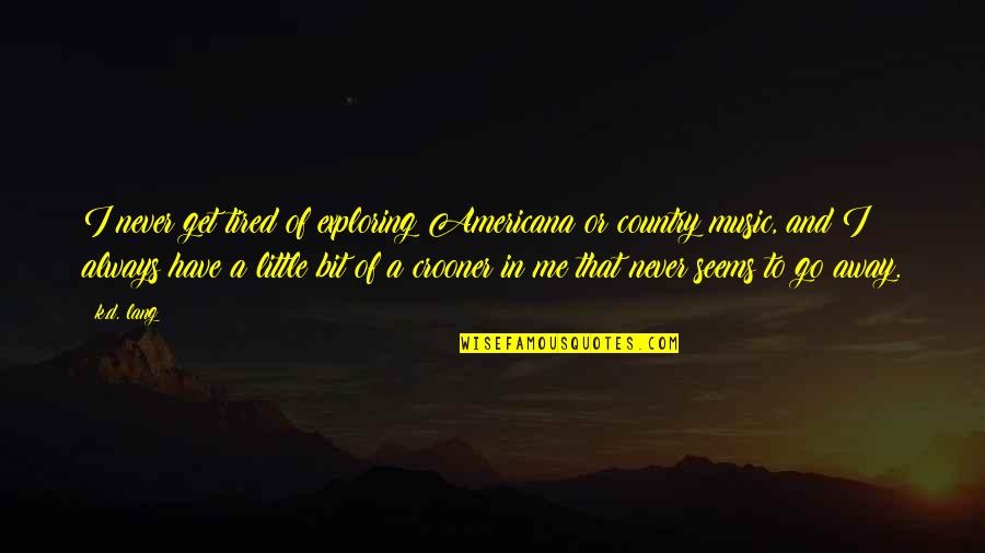Little Music Quotes By K.d. Lang: I never get tired of exploring Americana or