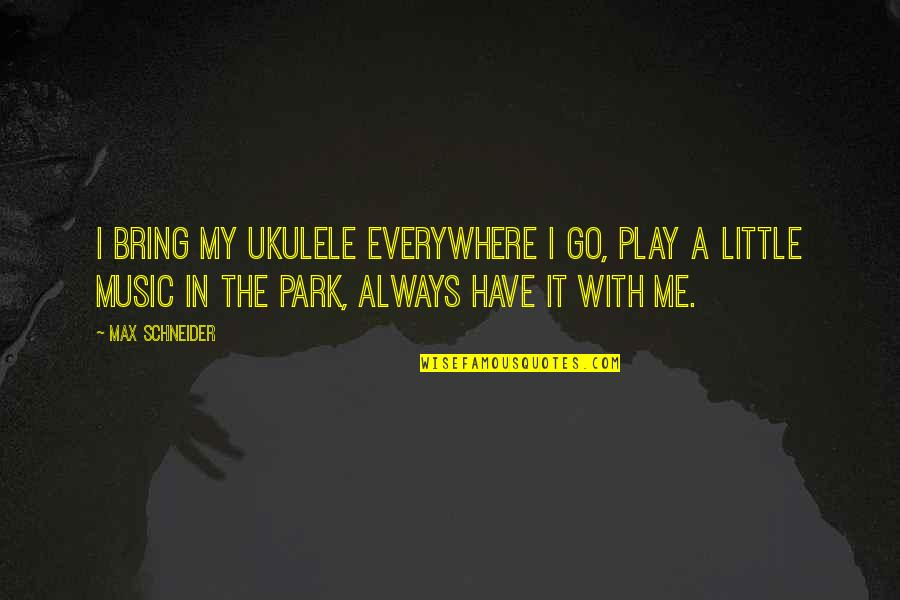 Little Music Quotes By Max Schneider: I bring my ukulele everywhere I go, play