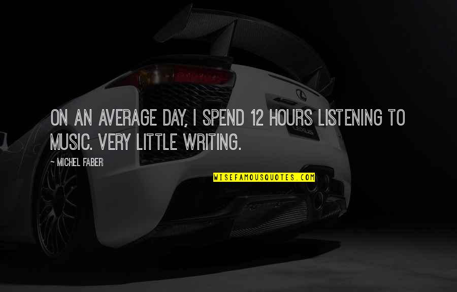 Little Music Quotes By Michel Faber: On an average day, I spend 12 hours