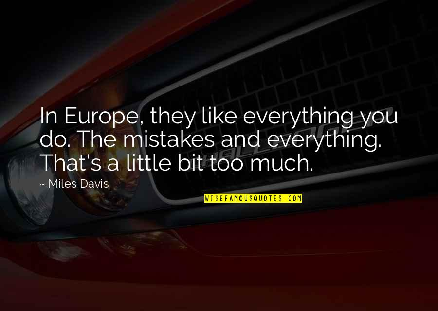 Little Music Quotes By Miles Davis: In Europe, they like everything you do. The