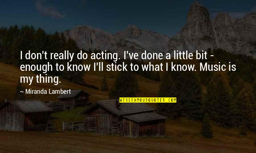 Little Music Quotes By Miranda Lambert: I don't really do acting. I've done a