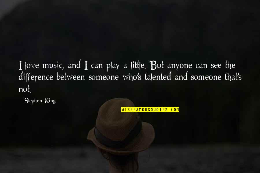 Little Music Quotes By Stephen King: I love music, and I can play a