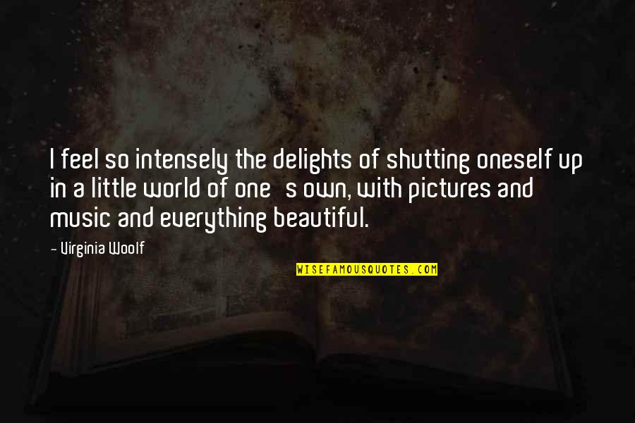 Little Music Quotes By Virginia Woolf: I feel so intensely the delights of shutting