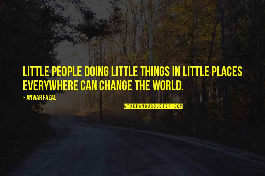 Little People Quotes By Anwar Fazal: Little people doing little things in little places