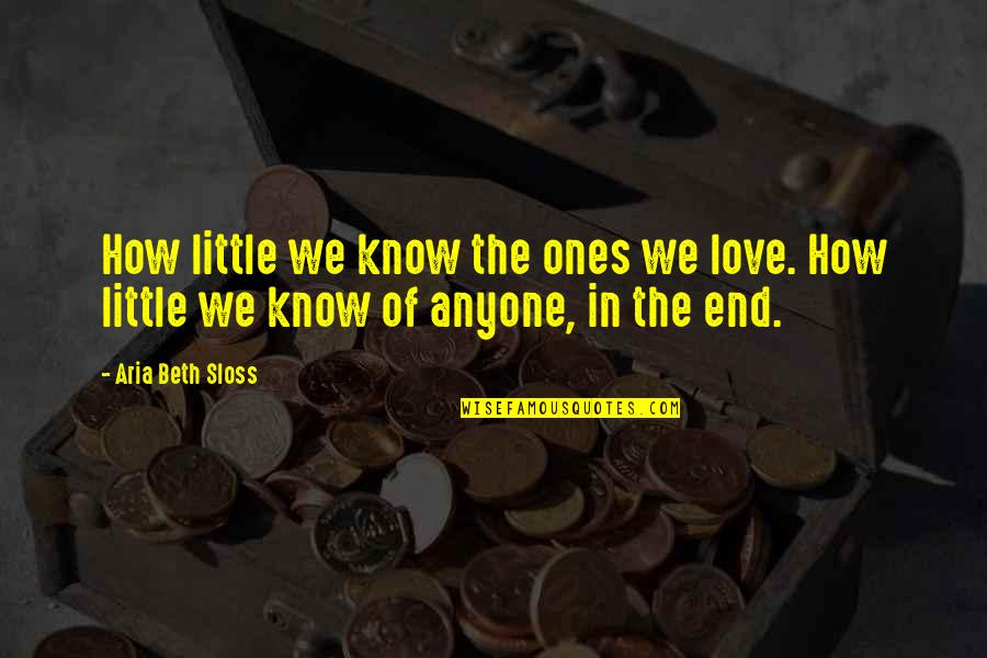 Little People Quotes By Aria Beth Sloss: How little we know the ones we love.
