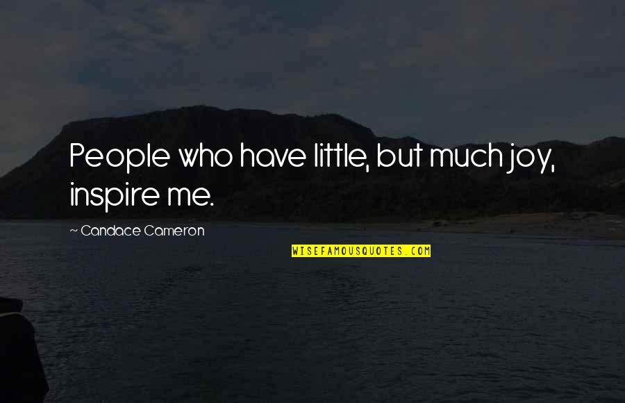 Little People Quotes By Candace Cameron: People who have little, but much joy, inspire