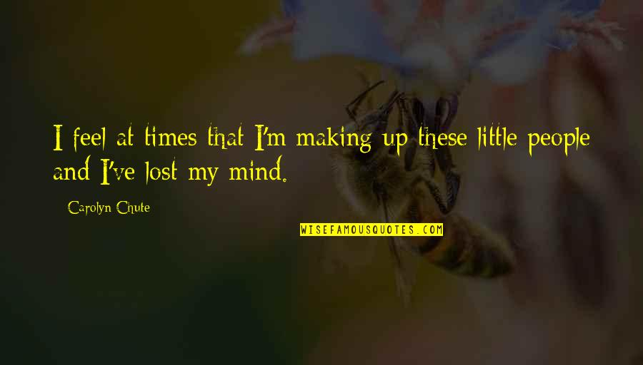 Little People Quotes By Carolyn Chute: I feel at times that I'm making up