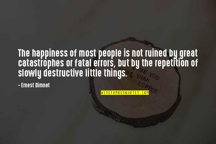 Little People Quotes By Ernest Dimnet: The happiness of most people is not ruined