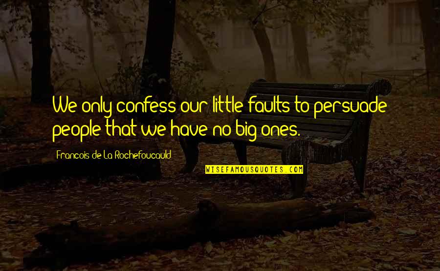 Little People Quotes By Francois De La Rochefoucauld: We only confess our little faults to persuade
