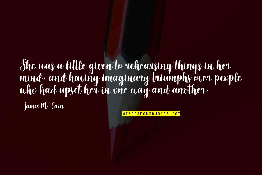 Little People Quotes By James M. Cain: She was a little given to rehearsing things