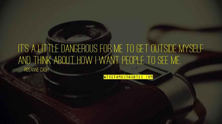 Little People Quotes By Rosanne Cash: It's a little dangerous for me to get