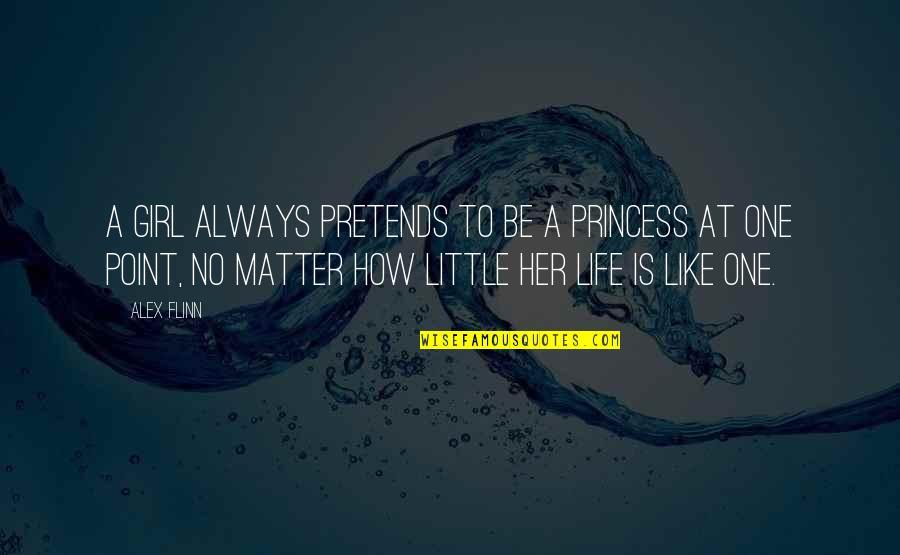 Little Princess Quotes By Alex Flinn: A girl always pretends to be a princess