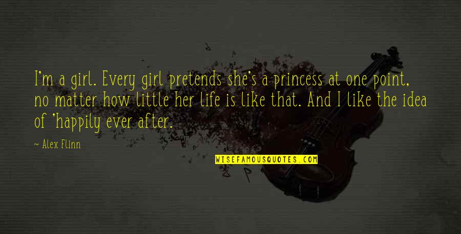 Little Princess Quotes By Alex Flinn: I'm a girl. Every girl pretends she's a