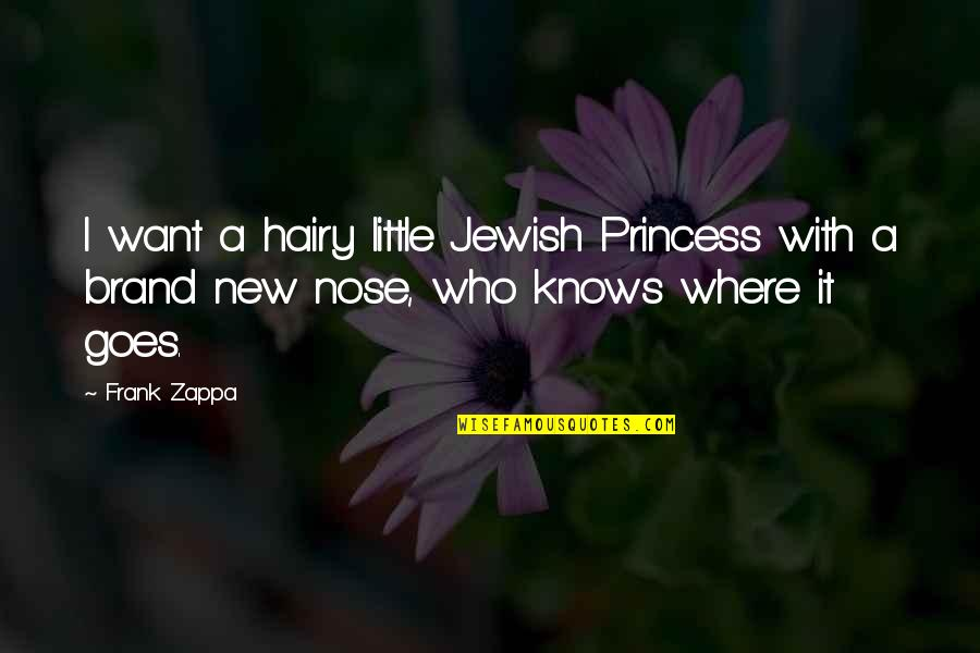 Little Princess Quotes By Frank Zappa: I want a hairy little Jewish Princess with