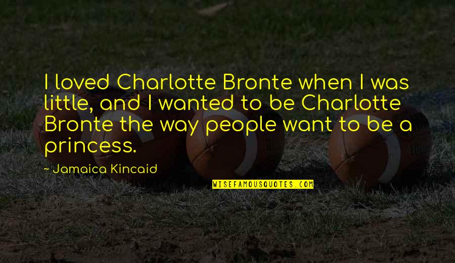 Little Princess Quotes By Jamaica Kincaid: I loved Charlotte Bronte when I was little,