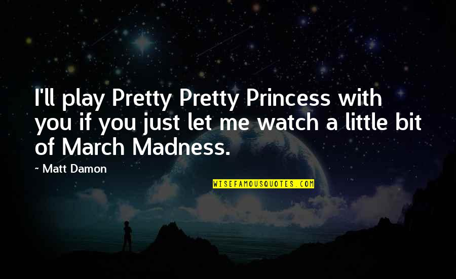 Little Princess Quotes By Matt Damon: I'll play Pretty Pretty Princess with you if